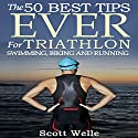 The 50 Best Tips Ever for Triathlon Swimming, Biking, and Running (       UNABRIDGED) by Scott Welle Narrated by Scott Welle