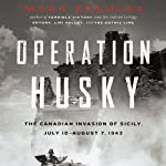 Operation Husky: The Canadian Invasion of Sicily, July 10–August 7, 1943 | Mark Zuehlke