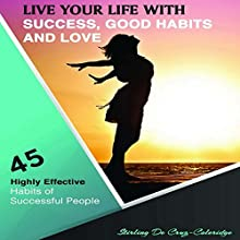 Live Your Life with Success, Good Habits and Love: 45 Highly Effective Habits of Successful People | Livre audio Auteur(s) : Stirling De Cruz-Coleridge Narrateur(s) : Harry Roger Williams III