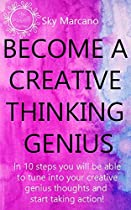 Become A Creative Thinking Genius: In 10 Steps You Will Be Able To Tune Into Your Creative Genius Thoughts And Start Taking Action!