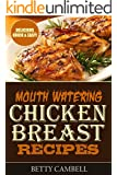 Chicken Recipes: Mouth Watering Chicken Breast Recipes - Quick & Easy Delicious Recipes!