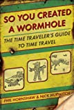 So You Created a Wormhole: The Time Travelers Guide to Time Travel