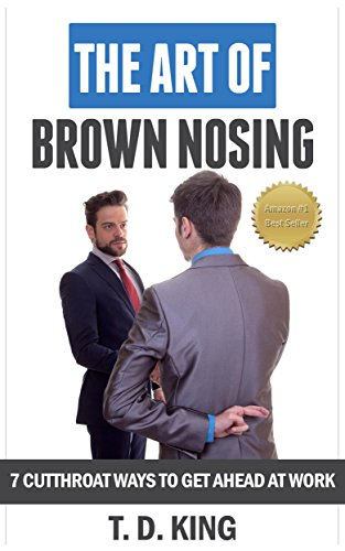 The Art of Brown Nosing: 7 Cutthroat Ways To Get Ahead At Work