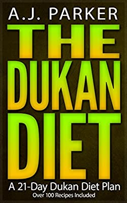 DUKAN DIET: The Dukan Diet - A 21-Day Dukan Diet Plan (Includes Over 100 Dukan Diet Recipes) (Dukan Diet Cookbook Collection)