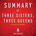 Summary of Three Sisters, Three Queens by Philippa Gregory: Includes Analysis |  Instaread