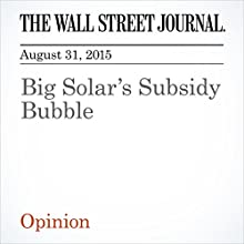 Big Solar's Subsidy Bubble (       UNABRIDGED) by  The Wall Street Journal Narrated by Alexander Quincy