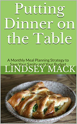 Putting Dinner on the Table: A Monthly Meal Planning Strategy to Save Your Sanity and Your Budget by Lindsey Mack