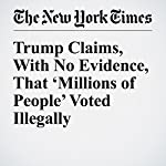 Trump Claims, With No Evidence, That 'Millions of People' Voted Illegally | Michael D. Shear,Maggie Haberman