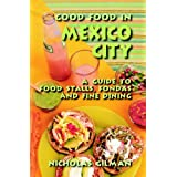 Good Food in Mexico City: A Guide to Food Stalls, Fondas and Fine Dining ~ Nicholas Gilman