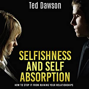 Selfishness and Self Absorption: How to Stop It from Ruining Your Relationships Audiobook