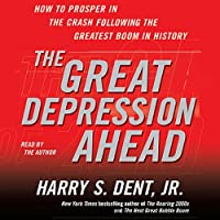 The Great Depression Ahead: How to Prosper in the Crash That Follows the Greatest Boom in History (       ABRIDGED) by Harry S. Dent Narrated by Harry S. Dent