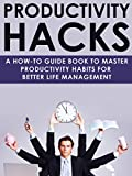 Productivity Hacks: A how-to guidebook to master productivity habits for better life management (habit building, productivity hacks, time management, life hacks)