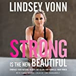 Strong Is the New Beautiful: Embrace Your Natural Beauty, Eat Clean, and Harness Your Power | Lindsey Vonn