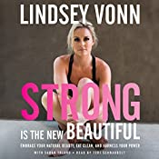 Strong Is the New Beautiful: Embrace Your Natural Beauty, Eat Clean, and Harness Your Power | [Lindsey Vonn]
