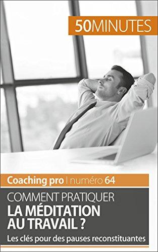Comment pratiquer la méditation au travail ?: Les clés pour des pauses reconstituantes (Coaching pro t. 64)