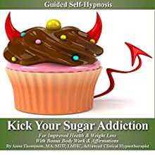 Kick Your Sugar Addiction Self Hypnosis: For Improved Health & Weight Loss with Bonus Body Work & Affirmations  by Anna Thompson Narrated by Anna Thompson