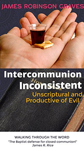 James Robinson Graves - INTERCOMMUNION INCONSISTENT, UNSCRIPTURAL, AND PRODUCTIVE OF EVIL. (English Edition)