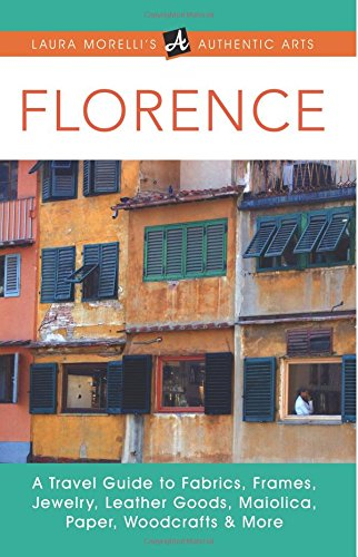 Florence: A Travel Guide to Fabrics, Frames, Jewelry, Leather Goods, Maiolica, Paper, Woodcrafts & More (Laura Morelli