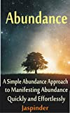 Abundance : A Simple Abundance Approach to Manifesting Abundance Quickly and Effortlessly: Manifest Your Desires - Manifest Destiny Effortlessly by Mastering     Applications and Methodoly of Use Book 1)