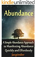 Abundance : A Simple Abundance Approach to Manifesting Abundance Quickly and Effortlessly: Manifest Your Desires - Manifest Destiny Effortlessly by Mastering ... Principles, Ap Book 1) (English Edition)