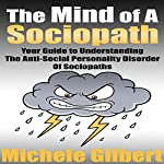 The Mind of a Sociopath: Your Guide to Understanding the Anti-Social Personality Disorder of Sociopaths | Michele Gilbert