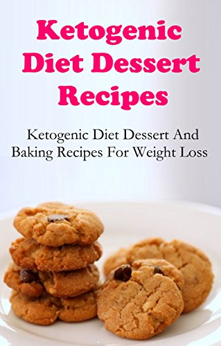 Ketogenic Diet Dessert Recipes: Ketogenic Dessert And Baking Recipes For Weightloss (High Fat Low Carb Recipes)