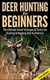 Deer Hunting for Beginners 2nd Edition: The Ultimate Secret Strategies & Tactics for Tracking & Bagging Deer in America! (Deer hunting, tracking, bagging, ... books,guns, fishing, ammunition, rifles,)