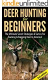 Deer Hunting for Beginners 2nd Edition: The Ultimate Secret Strategies & Tactics for Tracking & Bagging Deer in America!