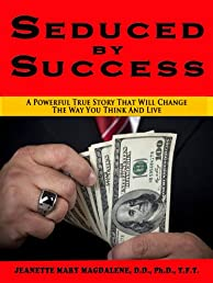 Seduced by Success: A Powerful True Story That Will Change The Way You Think And Live