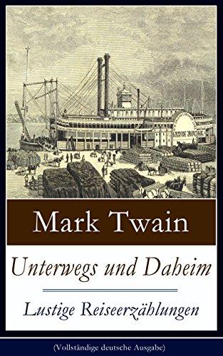 Mark Twain - Unterwegs und Daheim - Lustige Reiseerzählungen (Vollständige deutsche Ausgabe): Humoristische Reisebilder: Britische Festlichkeiten + Ein türkisches Bad ... + Das deutsche Studentenduell und mehr