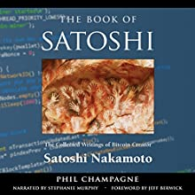 The Book of Satoshi: The Collected Writings of Bitcoin Creator Satoshi Nakamoto, 1st Edition (       UNABRIDGED) by Phil Champagne Narrated by Stephanie Murphy