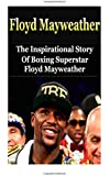 Floyd Mayweather: The Inspirational Story of Boxing Superstar Floyd Mayweather, Jr. (Floyd Mayweather Unauthorized Biography, Boxing Books)