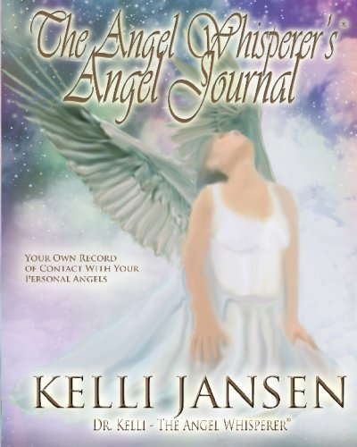 The Angel Whisperer's Angel Journal: Your Daily Record Of Angelic Contact And Recording Of Your Dreams