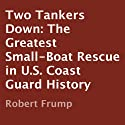 Two Tankers Down: The Greatest Small-Boat Rescue in U.S. Coast Guard History (       UNABRIDGED) by Robert Frump Narrated by Luke Smith