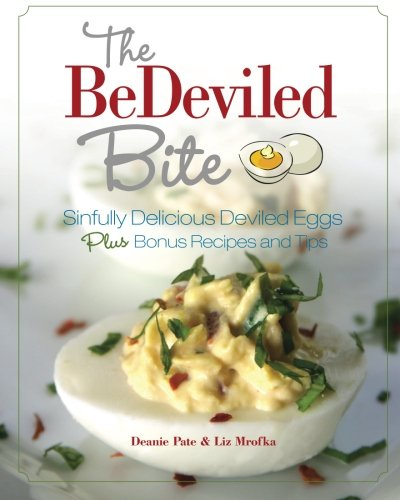 The BeDeviled Bite: Sinfully Delicious Deviled Eggs, Plus Bonus Recipes and Tips by Deanie Pate