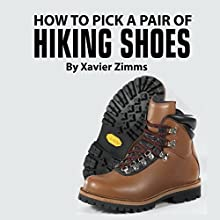 How to Pick Out a Pair of Hiking Shoes: Tips on Finding the Best of a Wide Varieties of Excellent Hiking Boots and Mountain Equipment (       UNABRIDGED) by Xavier Zimms Narrated by Joshua Hernandez