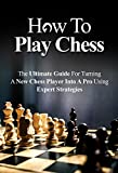 How To Play Chess For Beginners: The Ultimate Guide For Turning a New Chess Player Into a Pro Using Expert Strategies (Chess Tactics, Chess Openings, Chess Tips, Chess Strategy)