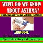 What Do We Know about Asthma?: Diagnosing and Treating Asthmatic Conditions | James M. Lowrance