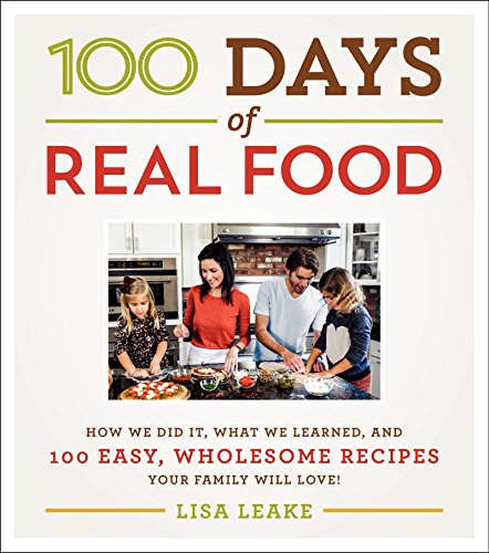 100 Days of Real Food: How We Did It, What We Learned, and 100 Easy, Wholesome Recipes Your Family Will Love by Lisa Leake