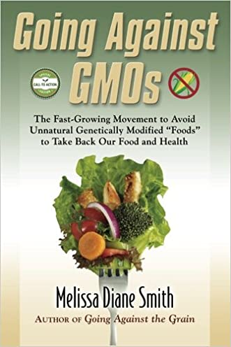 "Going Against GMOs Call-to-Action Special Edition: The Fast-Growing Movement to Avoid Unnatural Genetically Modified ""Foods"" to Take Back Our Food and Health"