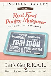 Real Food Pantry Makeover: The Home Grocery Store (Let's Get R.E.A.L. - Really Embrace Abundant Living Book 1)