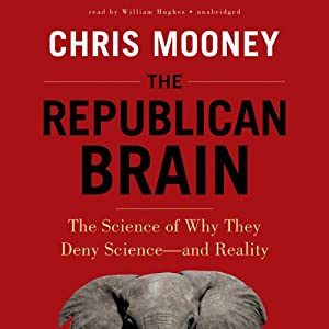 The Republican Brain: The Science of Why They Deny Science - and Reality | [Chris Mooney]