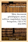 Metz, Documents Genealogiques: Armee, Noblesse, Magistrature, Haute Bourgeoisie, 1561-1792 (French Edition)