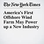 America's First Offshore Wind Farm May Power up a New Industry | Justin Gillis