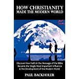 How Christianity Made the Modern World - The Legacy of Christian Liberty: How the Bible Inspired Freedom, Shaped Western Civilization, Revolutionizedby Paul Backholer