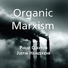 Organic Marxism: An Alternative to Capitalism and Ecological Catastrophe: Toward Ecological Civilization, Volume 3 (       UNABRIDGED) by Philip Clayton, Justin Heinzekehr Narrated by Seth Clayton