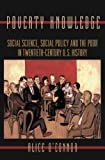 Poverty Knowledge: Social Science, Social Policy, and the Poor in Twentieth-Century U.S. History: Social Science, Social Policy, and the Poor in Twentieth-Century ... and Society in Twentieth-Century America)