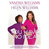 You Have No Idea: A Famous Daughter, Her No-nonsense Mother, and How They Survived Pageants, Hollywood, Love, Loss (and Each Other) ~ Vanessa Williams