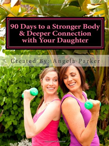 90 Days to a Stronger Body & Deeper Connection with Your Daughter: A 90-day, easy to follow, effective & FUN fitness program that will allow you to ... to LOVE her body by learning to love yours.