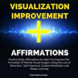 Visualization Improvement Affirmations: Positive Daily Affirmations to Help You Improve the Formation of Mental Visual Images Using the Law of Attraction, Self-Hypnosis, Guided Meditation